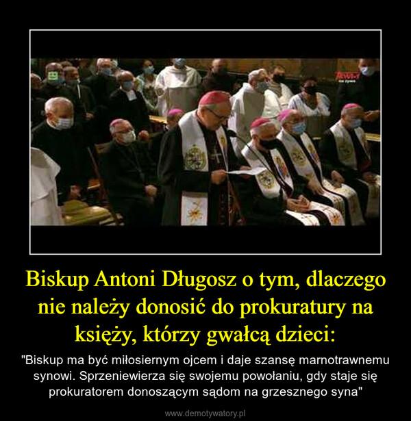 """Biskup Antoni Długosz o tym, dlaczego nie należy donosić do prokuratury na księży, którzy gwałcą dzieci: – """"Biskup ma być miłosiernym ojcem i daje szansę marnotrawnemu synowi. Sprzeniewierza się swojemu powołaniu, gdy staje się prokuratorem donoszącym sądom na grzesznego syna"""""""