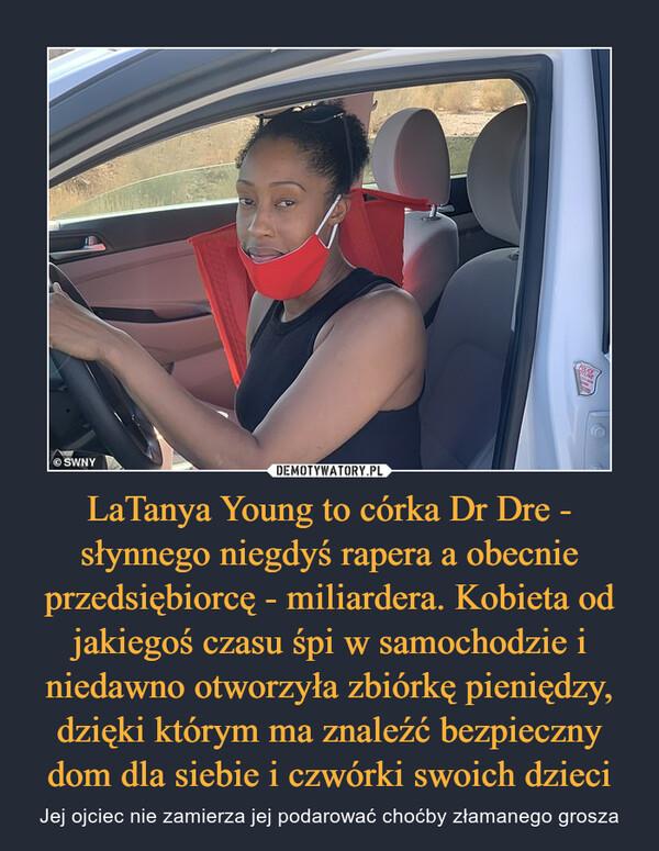 LaTanya Young to córka Dr Dre - słynnego niegdyś rapera a obecnie przedsiębiorcę - miliardera. Kobieta od jakiegoś czasu śpi w samochodzie i niedawno otworzyła zbiórkę pieniędzy, dzięki którym ma znaleźć bezpieczny dom dla siebie i czwórki swoich dzieci – Jej ojciec nie zamierza jej podarować choćby złamanego grosza