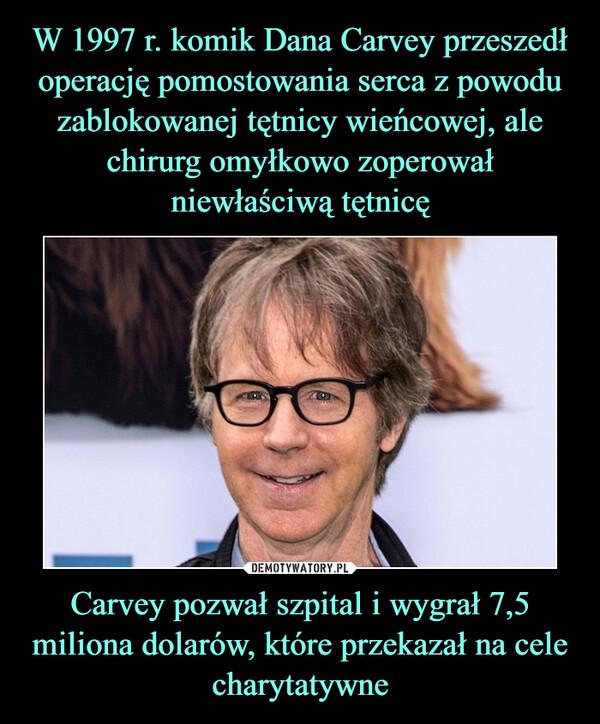 W 1997 r. komik Dana Carvey przeszedł operację pomostowania serca z powodu zablokowanej tętnicy wieńcowej, ale chirurg omyłkowo zoperował niewłaściwą tętnicę Carvey pozwał szpital i wygrał 7,5 miliona dolarów, które przekazał na cele charytatywne