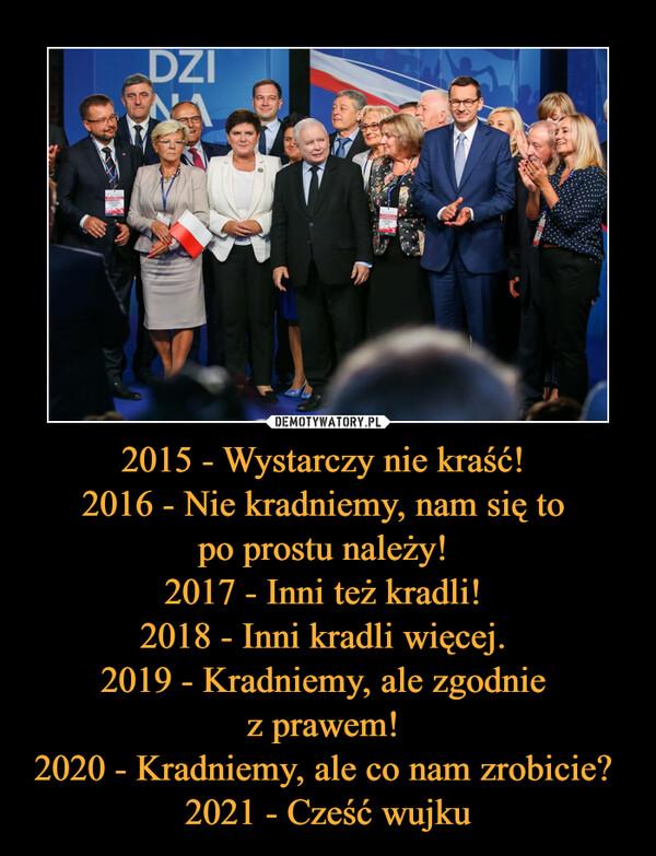 2015 - Wystarczy nie kraść! 2016 - Nie kradniemy, nam się to po prostu należy! 2017 - Inni też kradli! 2018 - Inni kradli więcej. 2019 - Kradniemy, ale zgodnie z prawem! 2020 - Kradniemy, ale co nam zrobicie? 2021 - Cześć wujku –