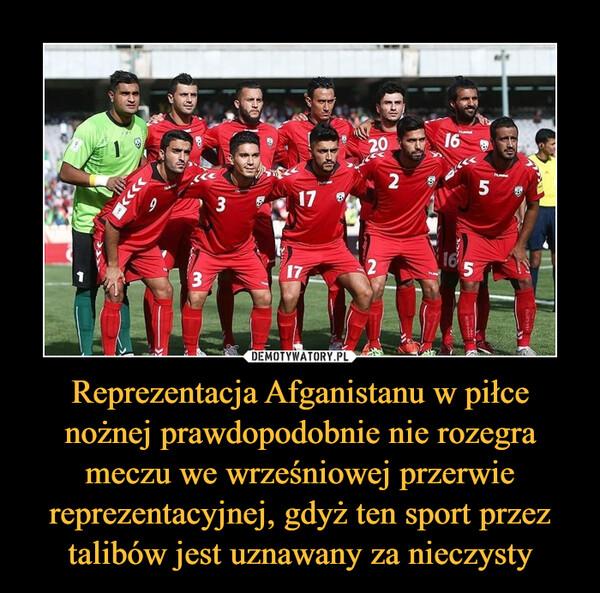 Reprezentacja Afganistanu w piłce nożnej prawdopodobnie nie rozegra meczu we wrześniowej przerwie reprezentacyjnej, gdyż ten sport przez talibów jest uznawany za nieczysty –