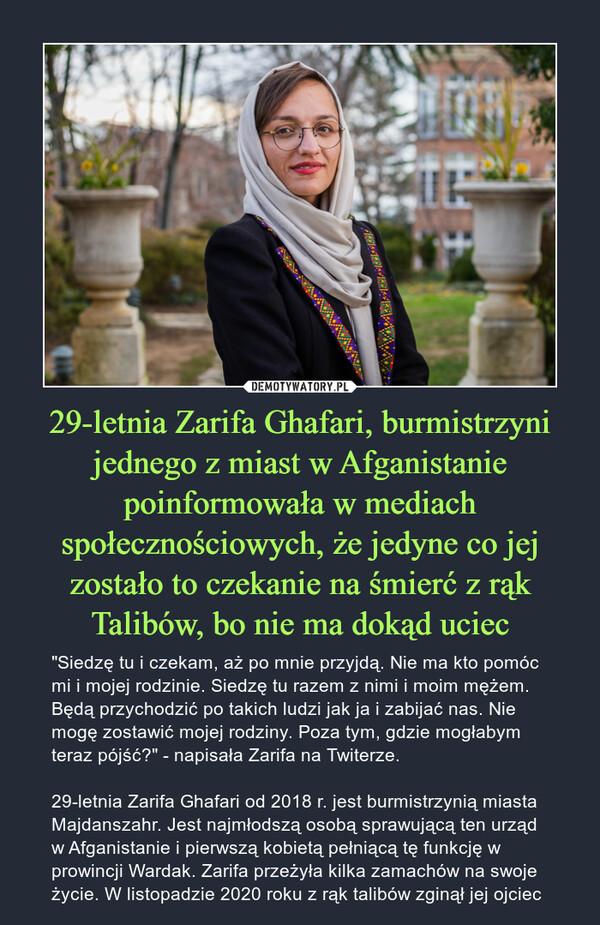 """29-letnia Zarifa Ghafari, burmistrzyni jednego z miast w Afganistanie poinformowała w mediach społecznościowych, że jedyne co jej zostało to czekanie na śmierć z rąk Talibów, bo nie ma dokąd uciec – """"Siedzę tu i czekam, aż po mnie przyjdą. Nie ma kto pomóc mi i mojej rodzinie. Siedzę tu razem z nimi i moim mężem. Będą przychodzić po takich ludzi jak ja i zabijać nas. Nie mogę zostawić mojej rodziny. Poza tym, gdzie mogłabym teraz pójść?"""" - napisała Zarifa na Twiterze.29-letnia Zarifa Ghafari od 2018 r. jest burmistrzynią miasta Majdanszahr. Jest najmłodszą osobą sprawującą ten urząd w Afganistanie i pierwszą kobietą pełniącą tę funkcję w prowincji Wardak. Zarifa przeżyła kilka zamachów na swoje życie. W listopadzie 2020 roku z rąk talibów zginął jej ojciec"""