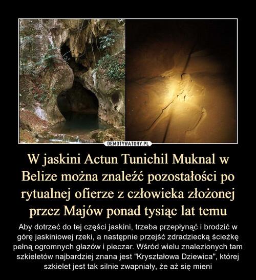 W jaskini Actun Tunichil Muknal w Belize można znaleźć pozostałości po rytualnej ofierze z człowieka złożonej przez Majów ponad tysiąc lat temu