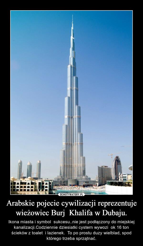 Arabskie pojecie cywilizacji reprezentuje wieżowiec Burj  Khalifa w Dubaju. – Ikona miasta i symbol  sukcesu..nie jest podłączony do miejskiej kanalizacji.Codziennie dziesiatki cystern wywozi  ok 16 ton ścieków z toalet  i lazienek.  To po prostu duzy wielblad, spod którego trzeba sprzątnać.