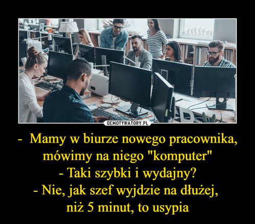 """-  Mamy w biurze nowego pracownika, mówimy na niego """"komputer"""" - Taki szybki i wydajny? - Nie, jak szef wyjdzie na dłużej,  niż 5 minut, to usypia"""