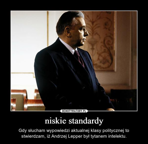 niskie standardy – Gdy słucham wypowiedzi aktualnej klasy politycznej to stwierdzam, iż Andrzej Lepper był tytanem intelektu.