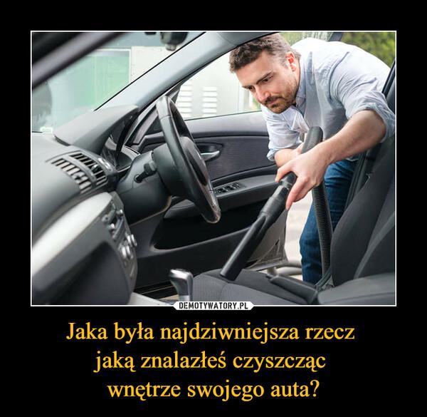 Jaka była najdziwniejsza rzecz jaką znalazłeś czyszcząc wnętrze swojego auta? –