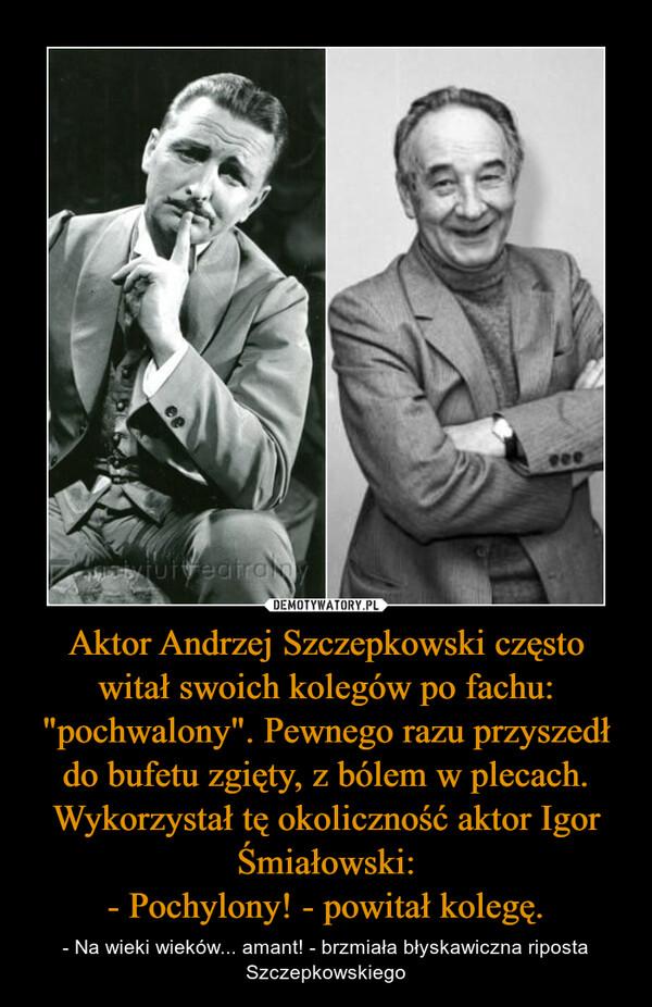 """Aktor Andrzej Szczepkowski często witał swoich kolegów po fachu: """"pochwalony"""". Pewnego razu przyszedł do bufetu zgięty, z bólem w plecach. Wykorzystał tę okoliczność aktor Igor Śmiałowski:- Pochylony! - powitał kolegę. – - Na wieki wieków... amant! - brzmiała błyskawiczna riposta Szczepkowskiego"""