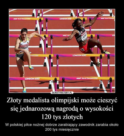 Złoty medalista olimpijski może cieszyć się jednarozową nagrodą o wysokości 120 tys zlotych