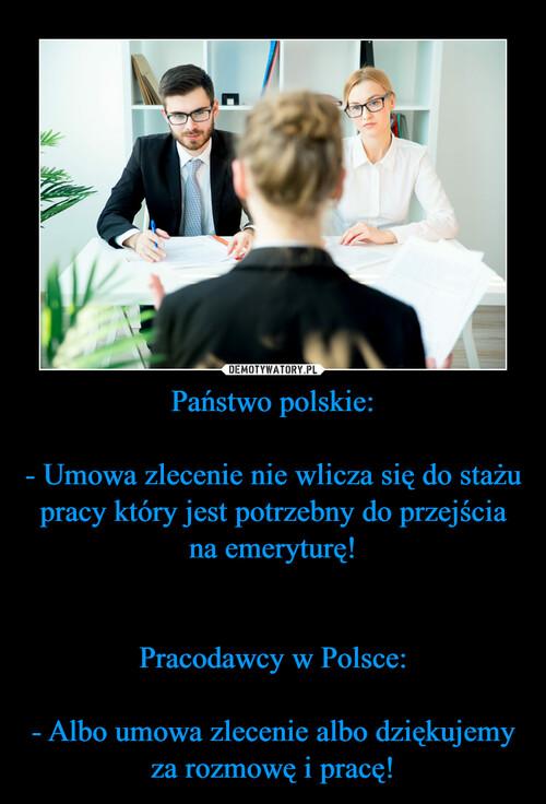 Państwo polskie:  - Umowa zlecenie nie wlicza się do stażu pracy który jest potrzebny do przejścia na emeryturę!   Pracodawcy w Polsce:  - Albo umowa zlecenie albo dziękujemy za rozmowę i pracę!