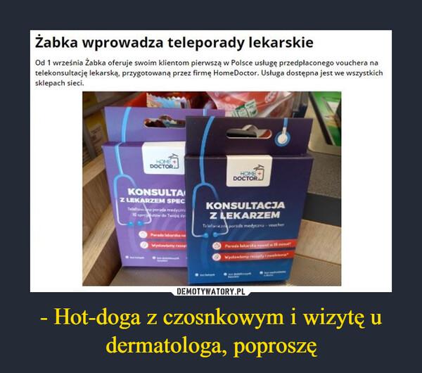 - Hot-doga z czosnkowym i wizytę u dermatologa, poproszę –  Żabka wprowadza teleporady lekarskieOd 1 września Żabka oferuje swoim klientom pierwszą w Polsce usługę przedpłaconego vouchera natelekonsultację lekarską, przygotowaną przez firmę HomeDoctor. Usługa dostępna jest we wszystkichsklepach sieci.HOME+DOCTORHOMEDOCTORKONSULTAZ LEKARZEM SPECKONSULTACJATelehon porada medycani16 sp towZ LEKARZEMTu lefanianparada medycana veucherPersda lelara nawtlamy rPerada lakarihaetwWyatawtamy atwi
