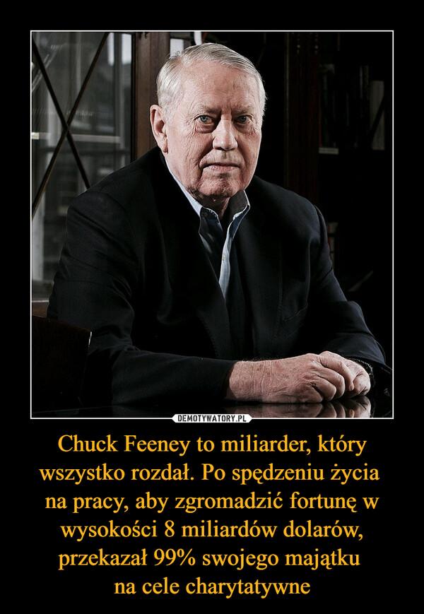 Chuck Feeney to miliarder, który wszystko rozdał. Po spędzeniu życia na pracy, aby zgromadzić fortunę w wysokości 8 miliardów dolarów, przekazał 99% swojego majątku na cele charytatywne –