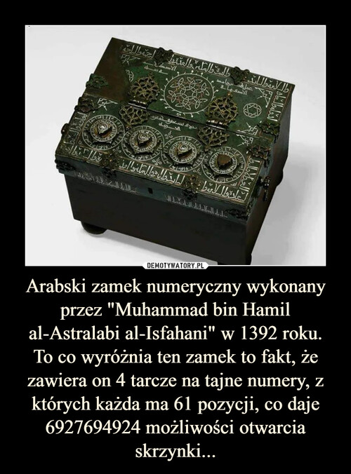 """Arabski zamek numeryczny wykonany przez """"Muhammad bin Hamil al-Astralabi al-Isfahani"""" w 1392 roku. To co wyróżnia ten zamek to fakt, że zawiera on 4 tarcze na tajne numery, z których każda ma 61 pozycji, co daje 6927694924 możliwości otwarcia skrzynki..."""