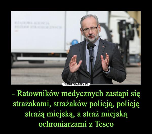 - Ratowników medycznych zastąpi się strażakami, strażaków policją, policję strażą miejską, a straż miejską ochroniarzami z Tesco –
