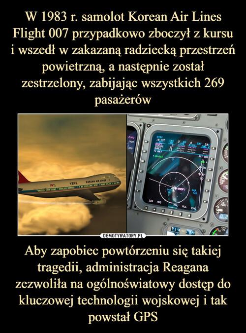 W 1983 r. samolot Korean Air Lines Flight 007 przypadkowo zboczył z kursu i wszedł w zakazaną radziecką przestrzeń powietrzną, a następnie został zestrzelony, zabijając wszystkich 269 pasażerów Aby zapobiec powtórzeniu się takiej tragedii, administracja Reagana zezwoliła na ogólnoświatowy dostęp do kluczowej technologii wojskowej i tak powstał GPS
