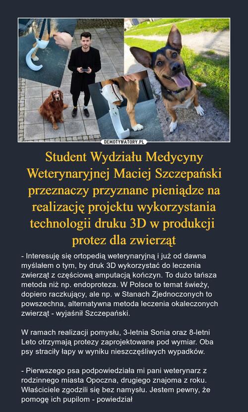 Student Wydziału Medycyny Weterynaryjnej Maciej Szczepański przeznaczy przyznane pieniądze na realizację projektu wykorzystania technologii druku 3D w produkcji  protez dla zwierząt