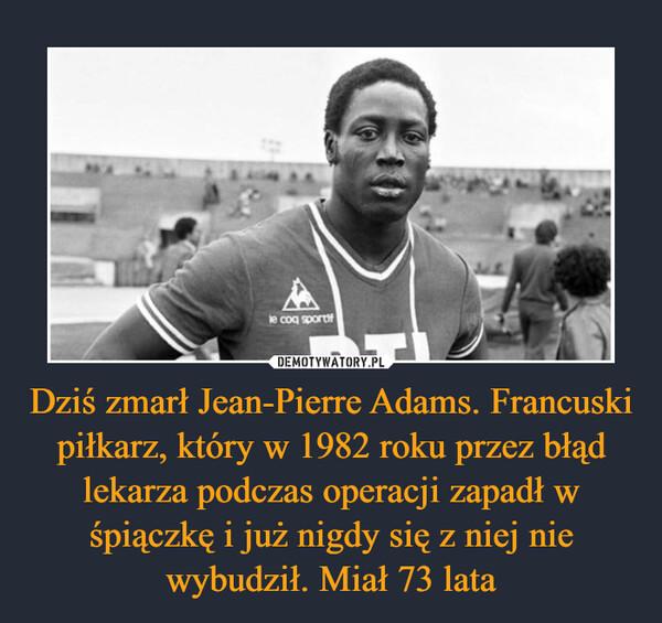 Dziś zmarł Jean-Pierre Adams. Francuski piłkarz, który w 1982 roku przez błąd lekarza podczas operacji zapadł w śpiączkę i już nigdy się z niej nie wybudził. Miał 73 lata –