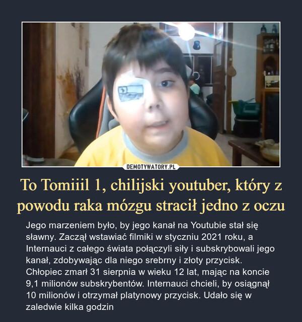 To Tomiiil 1, chilijski youtuber, który z powodu raka mózgu stracił jedno z oczu – Jego marzeniem było, by jego kanał na Youtubie stał się sławny. Zaczął wstawiać filmiki w styczniu 2021 roku, a Internauci z całego świata połączyli siły i subskrybowali jego kanał, zdobywając dla niego srebrny i złoty przycisk. Chłopiec zmarł 31 sierpnia w wieku 12 lat, mając na koncie 9,1 milionów subskrybentów. Internauci chcieli, by osiągnął 10 milionów i otrzymał platynowy przycisk. Udało się w zaledwie kilka godzin