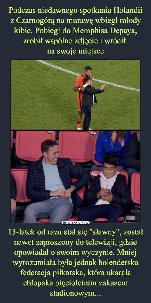 """Podczas niedawnego spotkania Holandii z Czarnogórą na murawę wbiegł młody kibic. Pobiegł do Memphisa Depaya, zrobił wspólne zdjęcie i wrócił  na swoje miejsce 13-latek od razu stał się """"sławny"""", został nawet zaproszony do telewizji, gdzie opowiadał o swoim wyczynie. Mniej wyrozumiała była jednak holenderska federacja piłkarska, która ukarała chłopaka pięcioletnim zakazem stadionowym..."""