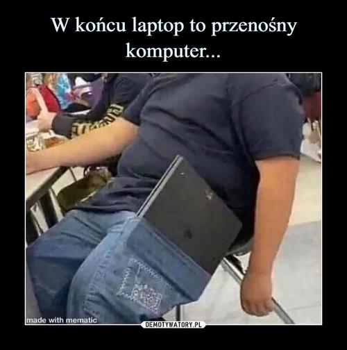W końcu laptop to przenośny komputer...