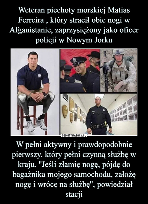 Weteran piechoty morskiej Matias Ferreira , który stracił obie nogi w Afganistanie, zaprzysiężony jako oficer policji w Nowym Jorku W pełni aktywny i prawdopodobnie pierwszy, który pełni czynną służbę w kraju. ''Jeśli złamię nogę, pójdę do bagażnika mojego samochodu, założę nogę i wrócę na służbę'', powiedział stacji