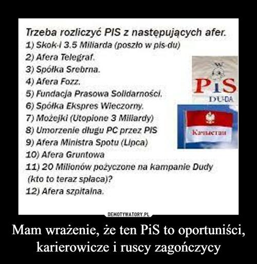 Mam wrażenie, że ten PiS to oportuniści, karierowicze i ruscy zagończycy