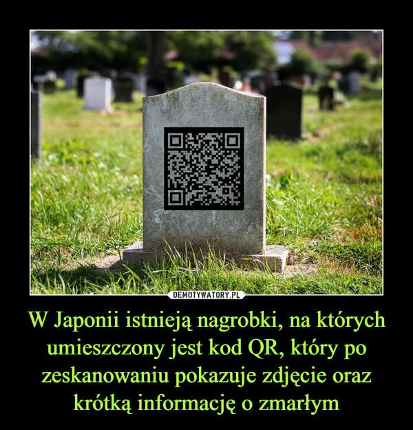 W Japonii istnieją nagrobki, na których umieszczony jest kod QR, który po zeskanowaniu pokazuje zdjęcie oraz krótką informację o zmarłym –