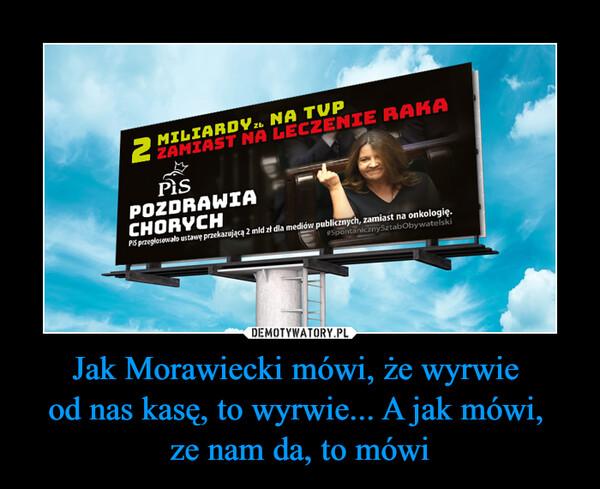 Jak Morawiecki mówi, że wyrwie od nas kasę, to wyrwie... A jak mówi, ze nam da, to mówi –