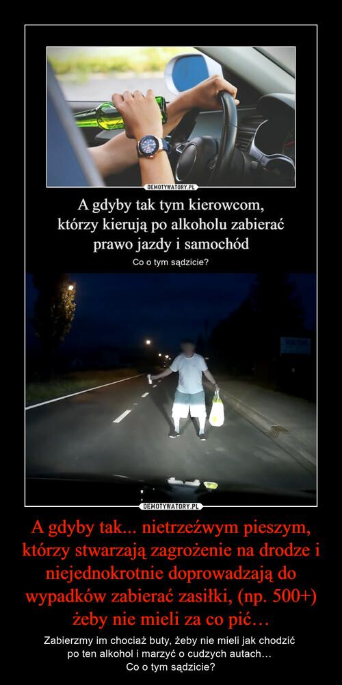 A gdyby tak... nietrzeźwym pieszym, którzy stwarzają zagrożenie na drodze i niejednokrotnie doprowadzają do wypadków zabierać zasiłki, (np. 500+) żeby nie mieli za co pić…