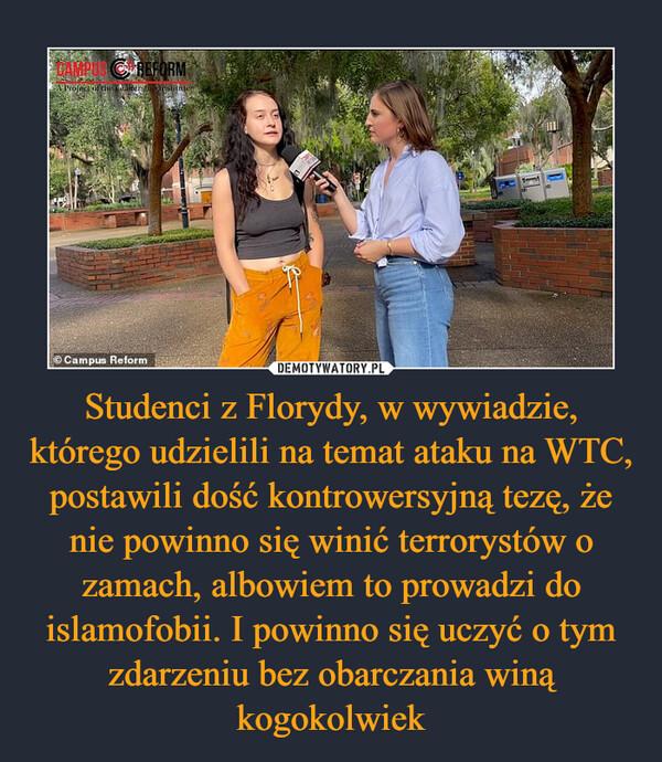 Studenci z Florydy, w wywiadzie, którego udzielili na temat ataku na WTC, postawili dość kontrowersyjną tezę, że nie powinno się winić terrorystów o zamach, albowiem to prowadzi do islamofobii. I powinno się uczyć o tym zdarzeniu bez obarczania winą kogokolwiek –