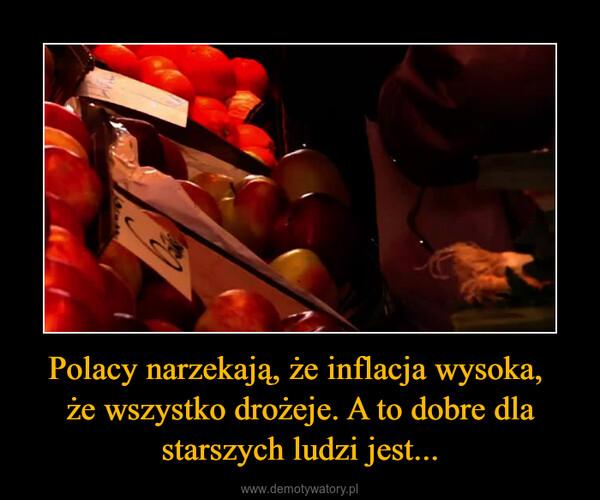 Polacy narzekają, że inflacja wysoka, że wszystko drożeje. A to dobre dla starszych ludzi jest... –