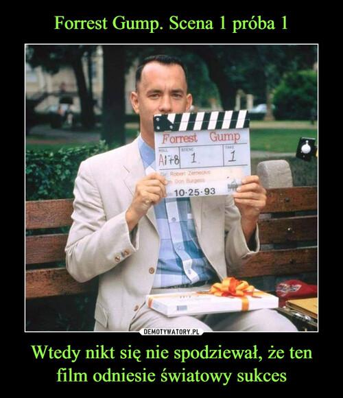 Forrest Gump. Scena 1 próba 1 Wtedy nikt się nie spodziewał, że ten film odniesie światowy sukces
