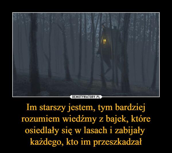 Im starszy jestem, tym bardziej rozumiem wiedźmy z bajek, które osiedlały się w lasach i zabijały każdego, kto im przeszkadzał –