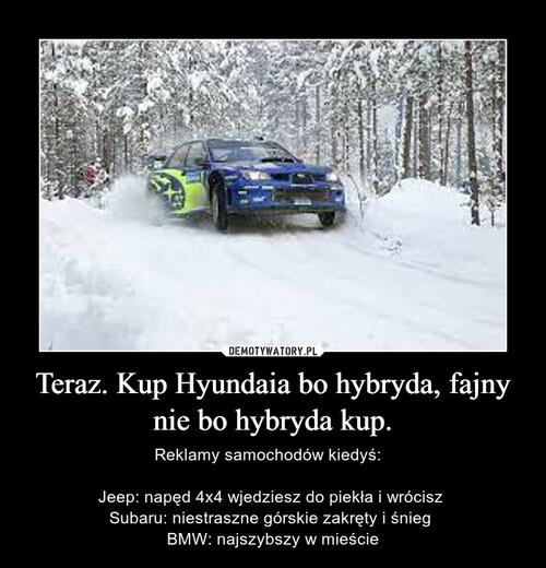Teraz. Kup Hyundaia bo hybryda, fajny nie bo hybryda kup.