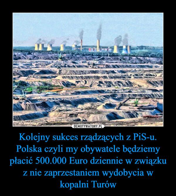 Kolejny sukces rządzących z PiS-u.Polska czyli my obywatele będziemy płacić 500.000 Euro dziennie w związku z nie zaprzestaniem wydobycia w kopalni Turów –