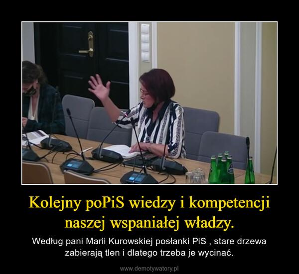 Kolejny poPiS wiedzy i kompetencji naszej wspaniałej władzy. – Według pani Marii Kurowskiej posłanki PiS , stare drzewa zabierają tlen i dlatego trzeba je wycinać.