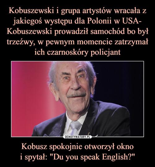 """Kobuszewski i grupa artystów wracała z jakiegoś występu dla Polonii w USA- Kobuszewski prowadził samochód bo był trzeźwy, w pewnym momencie zatrzymał ich czarnoskóry policjant Kobusz spokojnie otworzył okno i spytał: """"Du you speak English?"""""""