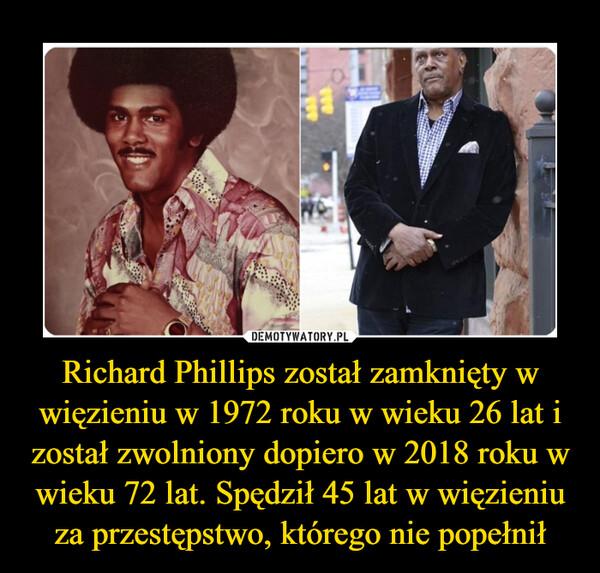 Richard Phillips został zamknięty w więzieniu w 1972 roku w wieku 26 lat i został zwolniony dopiero w 2018 roku w wieku 72 lat. Spędził 45 lat w więzieniu za przestępstwo, którego nie popełnił –