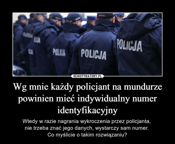 Wg mnie każdy policjant na mundurze powinien mieć indywidualny numer identyfikacyjny – Wtedy w razie nagrania wykroczenia przez policjanta, nie trzeba znać jego danych, wystarczy sam numer. Co myślicie o takim rozwiązaniu?