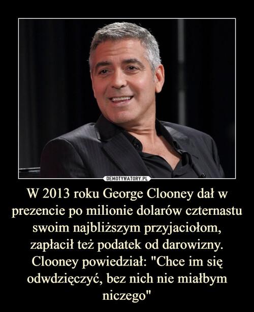 """W 2013 roku George Clooney dał w prezencie po milionie dolarów czternastu swoim najbliższym przyjaciołom, zapłacił też podatek od darowizny. Clooney powiedział: """"Chce im się odwdzięczyć, bez nich nie miałbym niczego"""""""