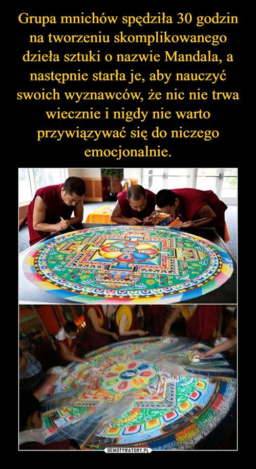 Grupa mnichów spędziła 30 godzin na tworzeniu skomplikowanego dzieła sztuki o nazwie Mandala, a następnie starła je, aby nauczyć swoich wyznawców, że nic nie trwa wiecznie i nigdy nie warto przywiązywać się do niczego emocjonalnie.
