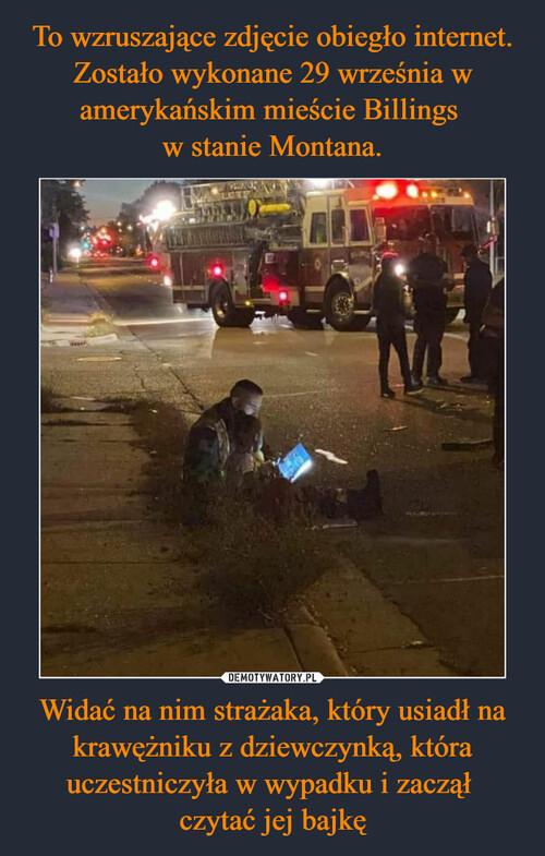 To wzruszające zdjęcie obiegło internet. Zostało wykonane 29 września w amerykańskim mieście Billings  w stanie Montana. Widać na nim strażaka, który usiadł na krawężniku z dziewczynką, która uczestniczyła w wypadku i zaczął  czytać jej bajkę