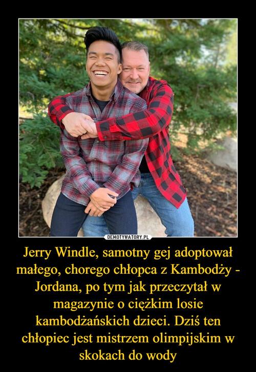 Jerry Windle, samotny gej adoptował małego, chorego chłopca z Kambodży - Jordana, po tym jak przeczytał w magazynie o ciężkim losie kambodżańskich dzieci. Dziś ten chłopiec jest mistrzem olimpijskim w skokach do wody