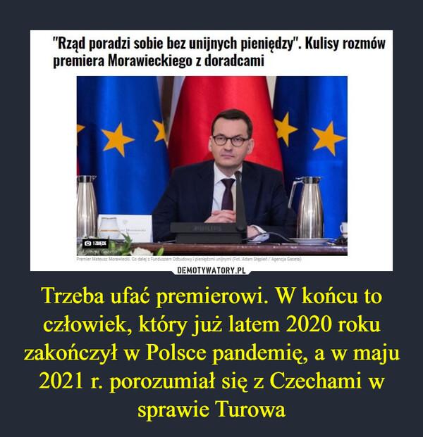"""Trzeba ufać premierowi. W końcu to człowiek, który już latem 2020 roku zakończył w Polsce pandemię, a w maju 2021 r. porozumiał się z Czechami w sprawie Turowa –  """"Rząd poradzi sobie bez unijnych pieniędzy"""". Kulisy rozmów premiera Morawieckiego z doradcami"""