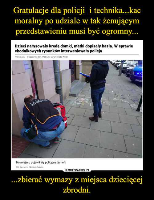 Gratulacje dla policji  i technika...kac moralny po udziale w tak żenującym przedstawieniu musi być ogromny... ...zbierać wymazy z miejsca dziecięcej zbrodni.