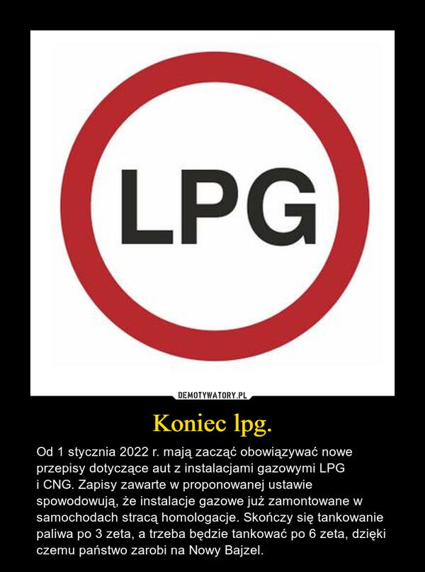 Koniec lpg. – Od 1 stycznia 2022 r. mają zacząć obowiązywać nowe przepisy dotyczące aut z instalacjami gazowymi LPG i CNG. Zapisy zawarte w proponowanej ustawie spowodowują, że instalacje gazowe już zamontowane w samochodach stracą homologacje. Skończy się tankowanie paliwa po 3 zeta, a trzeba będzie tankować po 6 zeta, dzięki czemu państwo zarobi na Nowy Bajzel.
