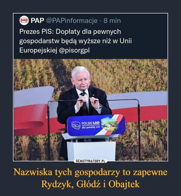 Nazwiska tych gospodarzy to zapewne Rydzyk, Głódź i Obajtek –  PAP @PAPinformacje • 8 min Prezes PiS: Dopłaty dla pewnych gospodarstw będą wyższe niż w Unii Europejskiej @pisorgpl