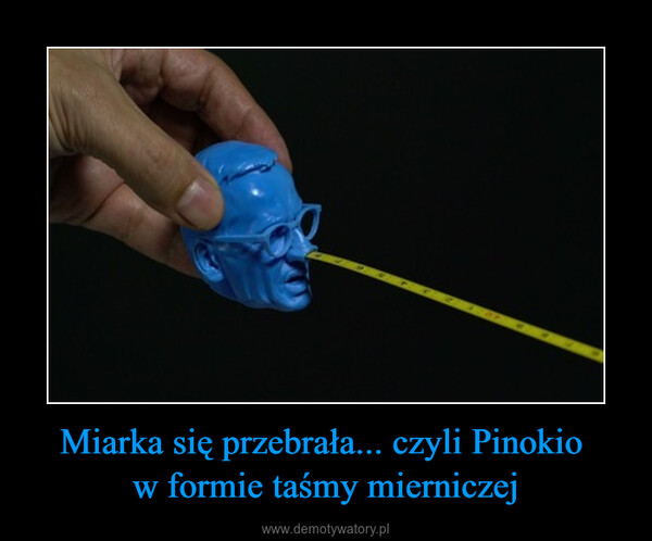 Miarka się przebrała... czyli Pinokio w formie taśmy mierniczej –