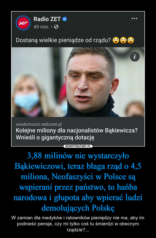 3,88 milinów nie wystarczyło Bąkiewiczowi, teraz błaga rząd o 4,5 miliona, Neofaszyści w Polsce są wspierani przez państwo, to hańba narodowa i głupota aby wpierać ludzi demolujących Polskę