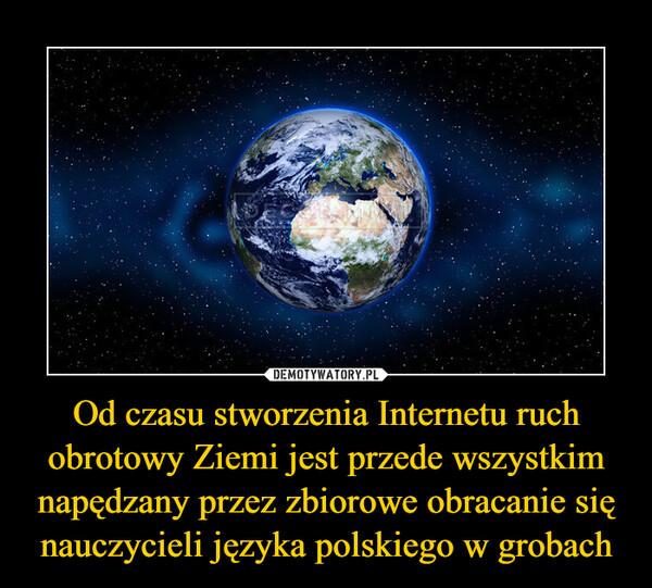 Od czasu stworzenia Internetu ruch obrotowy Ziemi jest przede wszystkim napędzany przez zbiorowe obracanie się nauczycieli języka polskiego w grobach –